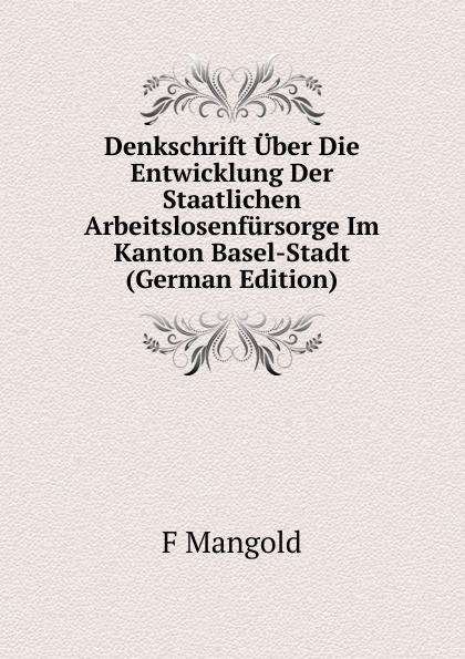 Denkschrift Uber Die Entwicklung Der Staatlichen Arbeitslosenfursorge Im Kanton Basel-Stadt (German Edition) Редкие, забытые и малоизвестные книги, изданные с петровских времен...