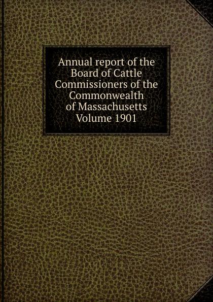 Annual report of the Board of Cattle Commissioners of the Commonwealth of Massachusetts  Volume 1901 Редкие, забытые и малоизвестные книги, изданные с петровских времен...