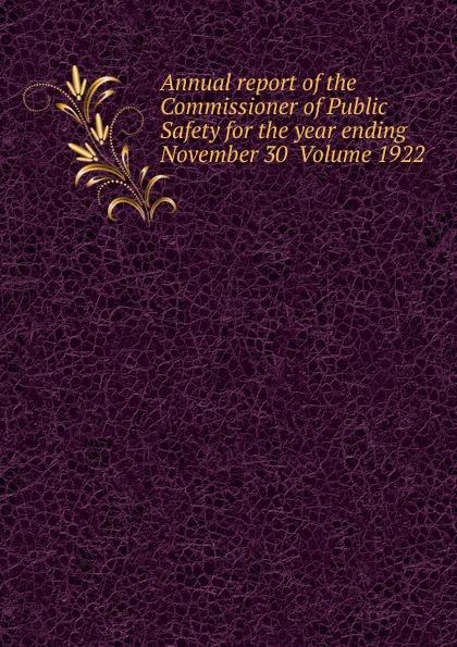 Annual report of the Commissioner of Public Safety for the year ending November 30  Volume 1922 Эта книга — репринт оригинального издания, созданный на основе...