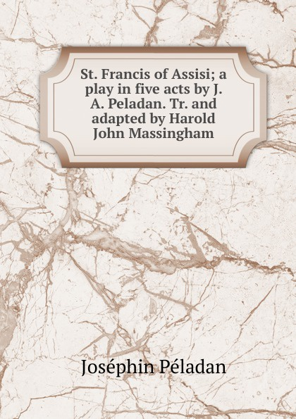 Joséphin Péladan St. Francis of Assisi; a play in five acts by J. A. Peladan. Tr. and adapted by Harold John Massingham john brougham night and morning a play in five acts