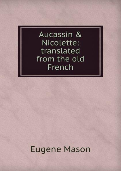 Aucassin .  Nicolette:  translated from the old French Редкие, забытые и малоизвестные книги, изданные с петровских времен...