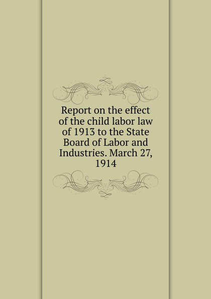 Report on the effect of the child labor law of 1913 to the State Board of Labor and Industries.  March 27, 1914 Эта книга — репринт оригинального издания, созданный на основе...