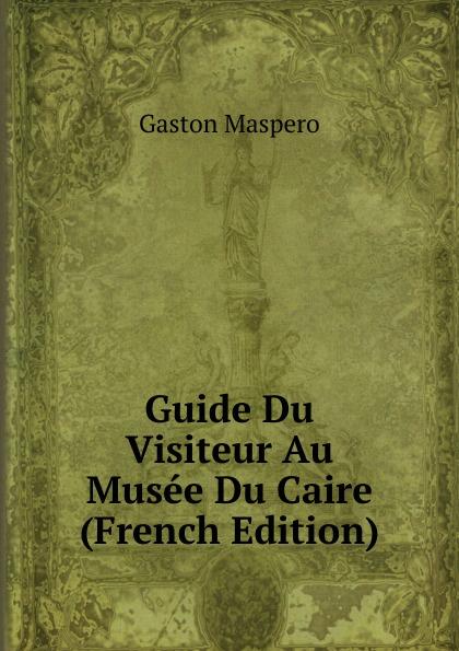 Gaston Maspero Guide Du Visiteur Au Musee Du Caire (French Edition) maspero gaston guide du visiteur musee de boulaq french edition