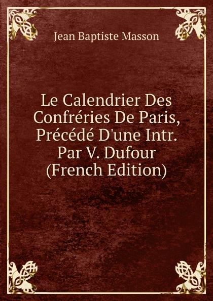 Фото - Jean Baptiste Masson Le Calendrier Des Confreries De Paris, Precede D.une Intr. Par V. Dufour (French Edition) jean paul gaultier le male