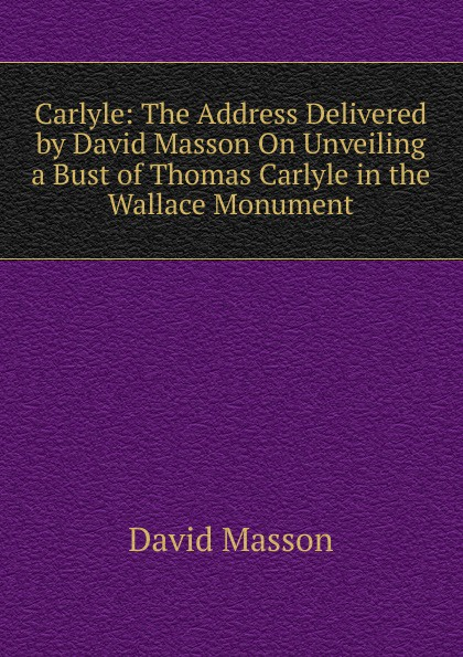 лучшая цена Masson David Carlyle: The Address Delivered by David Masson On Unveiling a Bust of Thomas Carlyle in the Wallace Monument