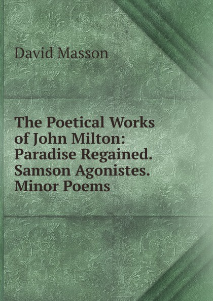 Masson David The Poetical Works of John Milton: Paradise Regained. Samson Agonistes. Minor Poems стоимость