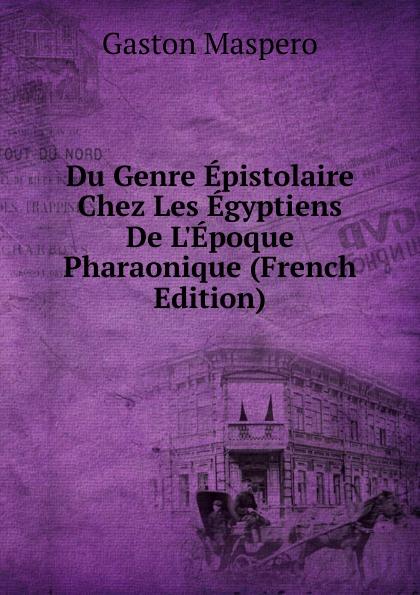 Gaston Maspero Du Genre Epistolaire Chez Les Egyptiens De L.Epoque Pharaonique (French Edition) maspero gaston guide du visiteur musee de boulaq french edition
