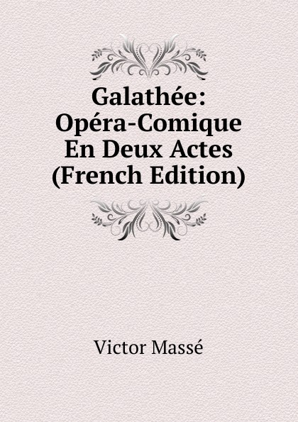 Victor Massé Galathee: Opera-Comique En Deux Actes (French Edition) adolphe adam le toreador opera comique en deux actes french edition
