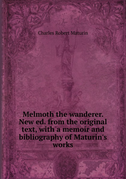 Charles Robert Maturin Melmoth the wanderer. New ed. from the original text, with a memoir and bibliography of Maturin.s works