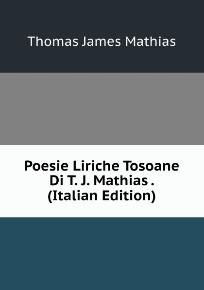 Thomas James Mathias Poesie Liriche Tosoane Di T. J. Mathias . (Italian Edition) thomas james mathias poesie italian edition