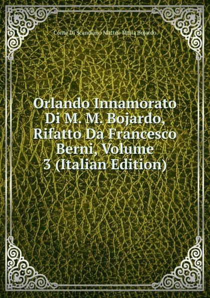 Фото - Conte Di Scandiano Matteo Maria Bojardo Orlando Innamorato Di M. M. Bojardo, Rifatto Da Francesco Berni, Volume 3 (Italian Edition) matteo bojardo orlando innamorato vol 5