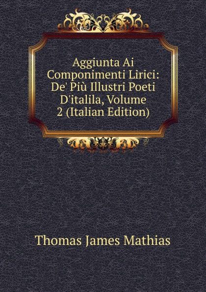 Thomas James Mathias Aggiunta Ai Componimenti Lirici: De. Piu Illustri Poeti D.italila, Volume 2 (Italian Edition) thomas james mathias poesie italian edition