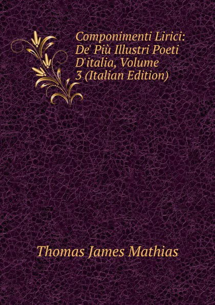 Thomas James Mathias Componimenti Lirici: De. Piu Illustri Poeti D.italia, Volume 3 (Italian Edition) thomas james mathias poesie italian edition