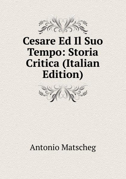 Antonio Matscheg Cesare Ed Il Suo Tempo: Storia Critica (Italian Edition) ferrucci antonio il traforo del sempione ed i passaggi alpini italian edition