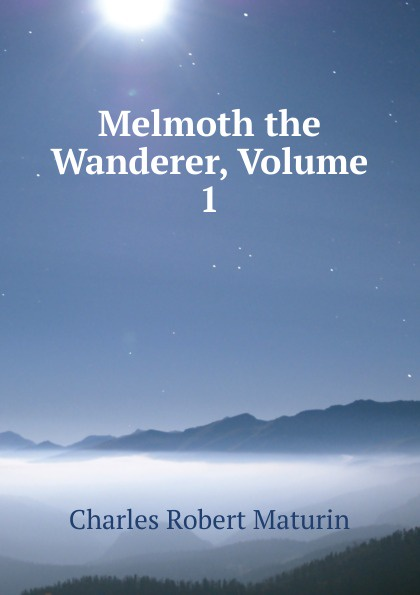 Charles Robert Maturin Melmoth the Wanderer, Volume 1