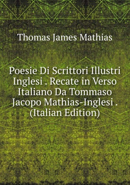 Thomas James Mathias Poesie Di Scrittori Illustri Inglesi . Recate in Verso Italiano Da Tommaso Jacopo Mathias-Inglesi . (Italian Edition) thomas james mathias poesie italian edition