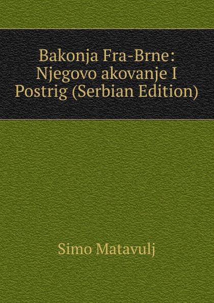 Simo Matavulj Bakonja Fra-Brne: Njegovo akovanje I Postrig (Serbian Edition) simo matavulj uskok serbian edition