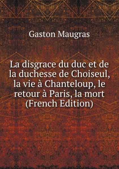 Gaston Maugras La disgrace du duc et de la duchesse de Choiseul, la vie a Chanteloup, le retour a Paris, la mort (French Edition) deschamps gaston le malaise de la democratie french edition
