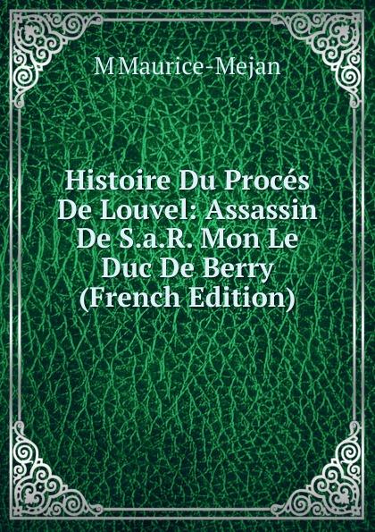 M Maurice-Mejan Histoire Du Proces De Louvel: Assassin De S.a.R. Mon Le Duc De Berry (French Edition) histoire du proces de louvel assassin de monsieur le duc de berry