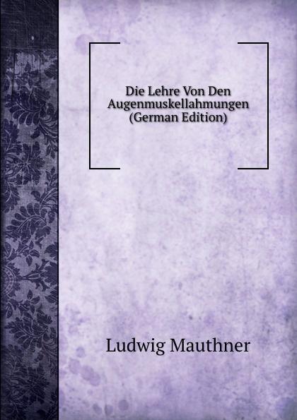 Ludwig Mauthner Die Lehre Von Den Augenmuskellahmungen (German Edition) ludwig mauthner die lehre von den augenmuskellahmungen classic reprint