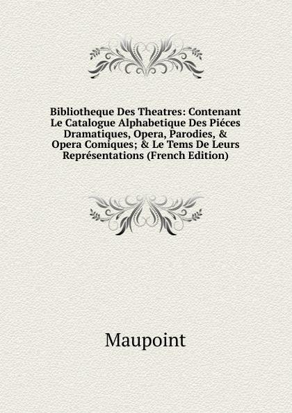 все цены на Maupoint Bibliotheque Des Theatres: Contenant Le Catalogue Alphabetique Des Pieces Dramatiques, Opera, Parodies, . Opera Comiques; . Le Tems De Leurs Representations (French Edition) онлайн