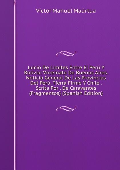Juicio De Limites Entre El Peru Y Bolivia: Virreinato De Buenos Aires. Noticia General De Las Provincias Del Peru, Tierra Firme Y Chile . Scrita Por . De Caravantes (Fragmentos) (Spanish Edition)