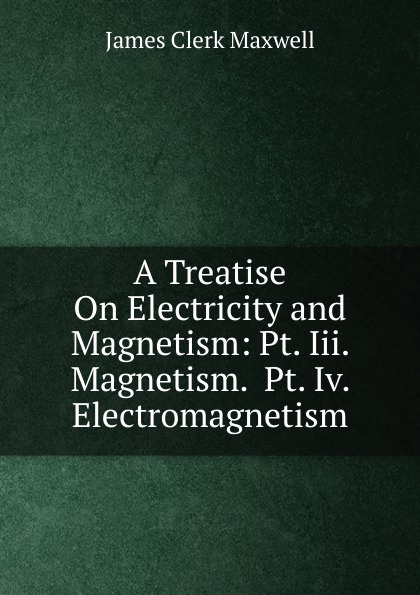цена James Clerk Maxwell A Treatise On Electricity and Magnetism: Pt. Iii. Magnetism. Pt. Iv. Electromagnetism в интернет-магазинах