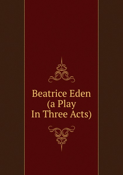 Beatrice Eden (a Play In Three Acts) e a bennett milestones a play in three acts