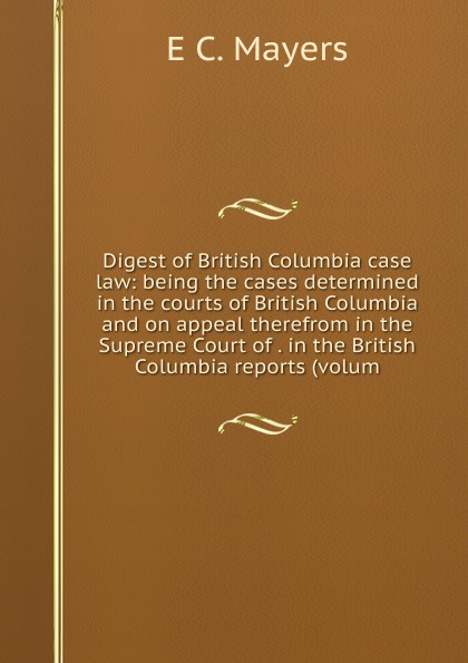 E C. Mayers Digest of British Columbia case law: being the cases determined in courts and on appeal therefrom Supreme Court . reports (volum