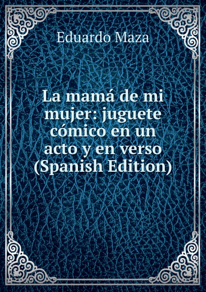 Eduardo Maza La mama de mi mujer: juguete comico en un acto y en verso (Spanish Edition) composer alvarez cambio de almas fantasia comico lirica en un acto y cuatro cuadros en verso spanish edition
