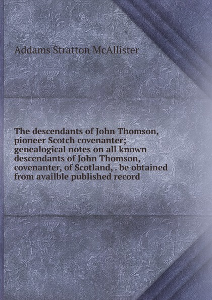 Addams Stratton McAllister The descendants of John Thomson, pioneer Scotch covenanter; genealogical notes on all known covenanter, Scotland, . be obtained from availble published record