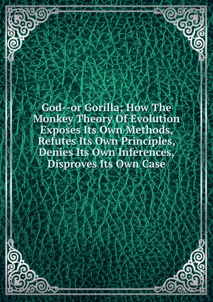 God--or Gorilla; How The Monkey Theory Of Evolution Exposes Its Own Methods, Refutes Its Own Principles, Denies Its Own Inferences, Disproves Its Own Case юбка its own brand 123
