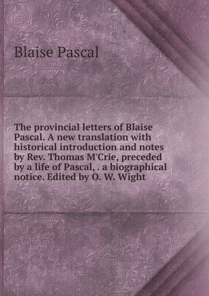 Blaise Pascal The provincial letters of Blaise Pascal. A new translation with historical introduction and notes by Rev. Thomas M.Crie, preceded by a life of Pascal, . a biographical notice. Edited by O. W. Wight blaise pascal the provincial letters of blaise pascal