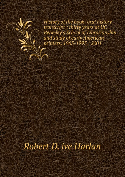 Robert D. ive Harlan History of the book: oral history transcript : thirty years at UC Berkeley.s School of Librarianship and study of early American printers, 1963-1993 / 2001 carole hicke charles a 1927 ive carpy viticulture and enology at freemark abbey oral history transcript 199