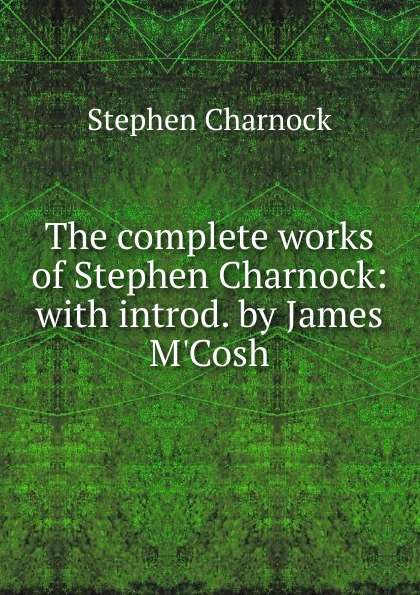 The complete works of Stephen Charnock: with introd. by James M.Cosh