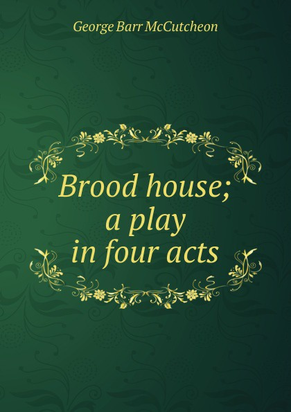 McCutcheon George Barr Brood house; a play in four acts constance mccutcheon kkk a play in three acts