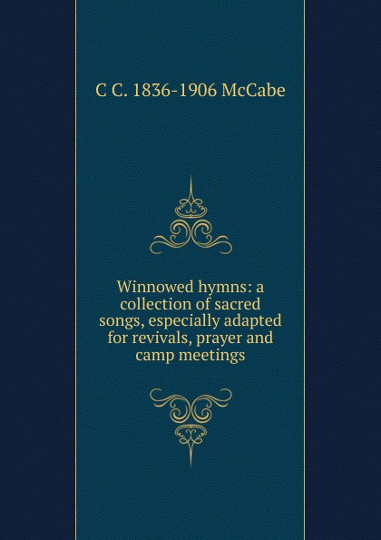 C C. 1836-1906 McCabe Winnowed hymns: a collection of sacred songs, especially adapted for revivals, prayer and camp meetings c nielsen hymns and sacred songs