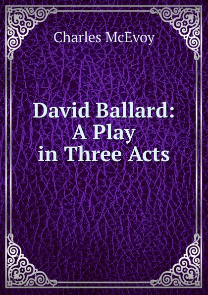 Charles McEvoy David Ballard: A Play in Three Acts e a bennett milestones a play in three acts