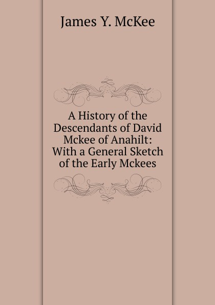 James Y. McKee A History of the Descendants of David Mckee of Anahilt: With a General Sketch of the Early Mckees