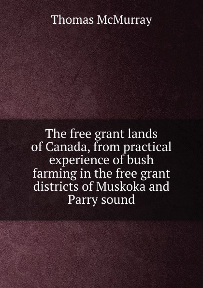Thomas McMurray The free grant lands of Canada, from practical experience bush farming in the districts Muskoka and Parry sound
