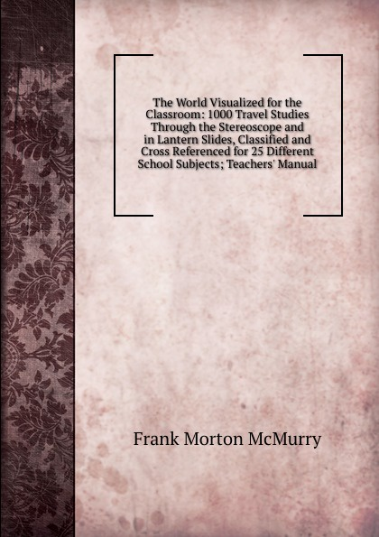 Frank Morton McMurry The World Visualized for the Classroom: 1000 Travel Studies Through the Stereoscope and in Lantern Slides, Classified and Cross Referenced for 25 Different School Subjects; Teachers. Manual