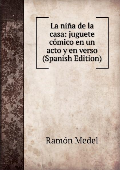 Ramón Medel La nina de la casa: juguete comico en un acto y en verso (Spanish Edition) composer alvarez cambio de almas fantasia comico lirica en un acto y cuatro cuadros en verso spanish edition