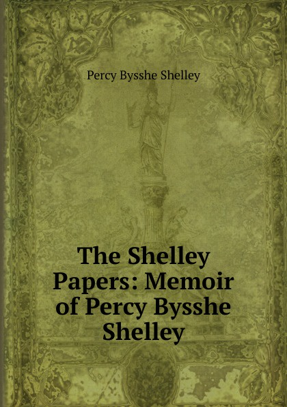 Shelley Percy Bysshe The Shelley Papers: Memoir of Percy Bysshe Shelley shelley percy bysshe original poetry by victor cazire percy bysshe shelley elizabeth shelley edited by richard garnett