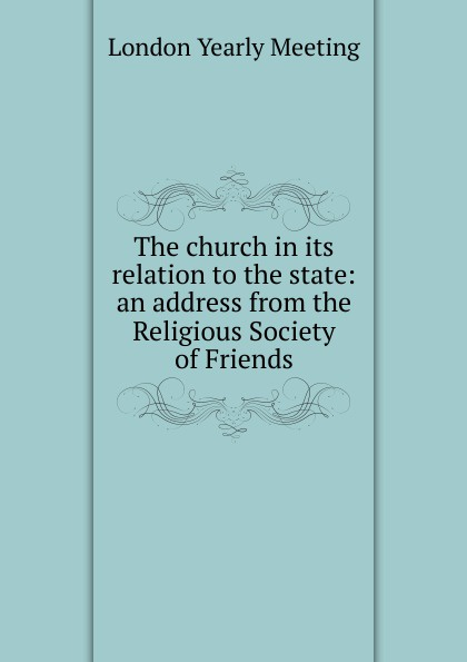 The church in its relation to the state: an address from the Religious Society of Friends
