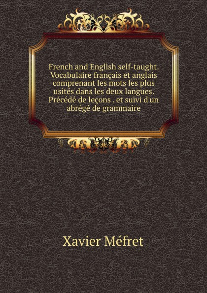Xavier Méfret French and English self-taught. Vocabulaire francais et anglais comprenant les mots les plus usites dans les deux langues. Precede de lecons . et suivi d.un abrege de grammaire henri weil de l ordre des mots dans les langues anciennes comparees aux langues modernes question de grammaire general french edition