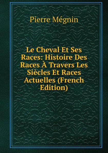 Pierre Mégnin Le Cheval Et Ses Races: Histoire Des Races A Travers Les Siecles Et Races Actuelles (French Edition) e alix m duval е cuyer le cheval exterieur structure et fonctions races