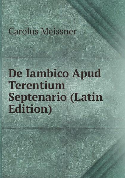 Carolus Meissner De Iambico Apud Terentium Septenario (Latin Edition) lalin esaias de particularum comparativarum usu apud terentium latin edition