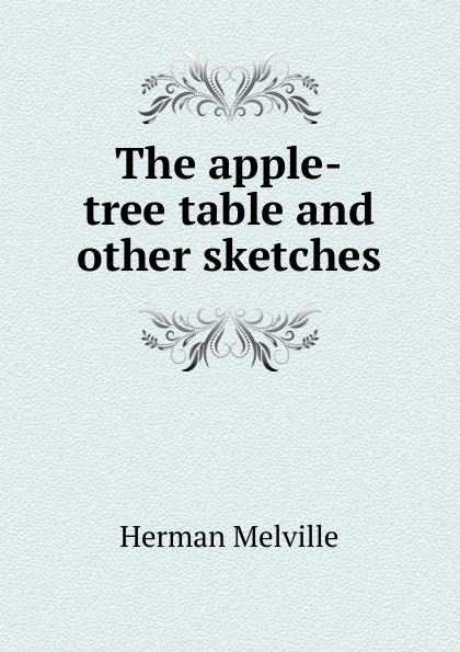 Melville Herman The apple-tree table and other sketches melville herman the apple tree table and other sketches