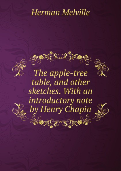 Melville Herman The apple-tree table, and other sketches. With an introductory note by Henry Chapin melville herman the apple tree table and other sketches