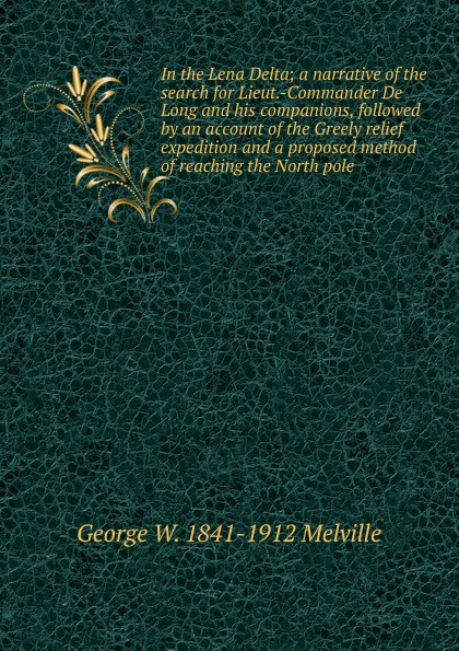 George W. 1841-1912 Melville In the Lena Delta; a narrative of the search for Lieut.-Commander De Long and his companions, followed by an account of the Greely relief expedition and a proposed method of reaching the North pole report of board of officers to consider an expedition for the relief of lieut greely and party